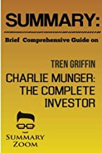 Summary: Brief Comprehensive Guide On:: Tren Griffins CHarlie Munger: The Complete Investor (Summary Zoom) (Volume 11)