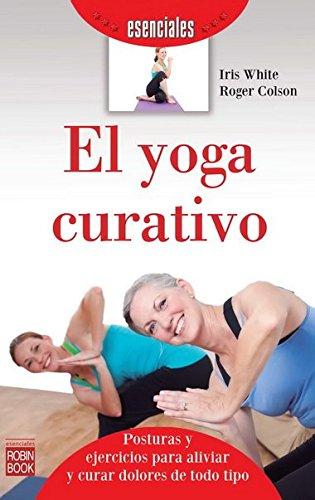 El Yoga Curativo. Introducción A Las Posturas Y Ejercicios Para Aliviar Y Curar Dolores De Todo Tipo (Esenciales (robin Book))