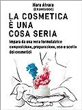 La cosmetica è una cosa seria: Impara da una vera formulatrice, composizione, preparazione, uso e scelta dei cosmetici...