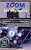 Zoom for Beginners: A Complete Beginner's Guide to Getting Started with Zoom for Webinar, Live Stream, Meeting, Video Conferencing Plus Additional Tips and Tricks for Zoom (English Edition)