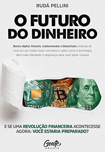 O Futuro do Dinheiro: Entenda como Startups, Bitcoin, Fintechs, Tecnologia e investimentos vão lhe dar mais liberdade para gerar riqueza.