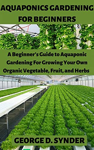 AQUAPONICS GARDENING FOR BEGINNERS: A Beginner's Guide to Aquaponic Gardening For Growing Your Own Organic Vegetable, Fruit, and Herbs (English Edition)