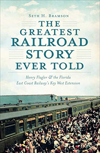 The Greatest Railroad Story Ever Told: Henry Flagler & the Florida East Coast Railway's Key West Extension