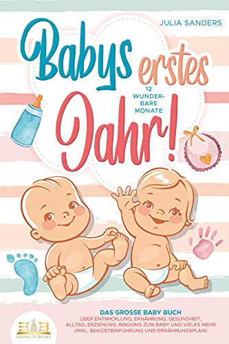 Babys erstes Jahr! 12 wunderbare Monate: Das große Baby Buch mit wertvollen Tipps für Entwicklung und Ernährung bis hin zu Alltag und Erziehung (inkl. Checklisten, Beikosteinführung & Ernährungsplan)