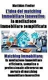 L'idea del matching immobiliare innovativo: la mediazione immobiliare semplificata: Matching immobiliare: la mediazione immobiliare efficiente, semplice ... portale di matching immobiliare innovativo