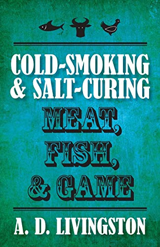 Cold-Smoking & Salt-Curing Meat, Fish, & Game (A. D. Livingston Cookbooks)