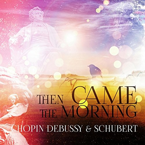 Chopin, Debussy, Schubert: Then Came the Morning – Wake Up with Famous...