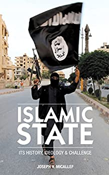 Islamic State: Its History, Ideology and Challenge by [Joseph V. Micallef]