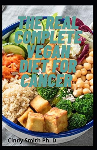 The Real Complete Vegan Diet For Cancer: Meal Plan To Prevent Cancer, Heart Diseases and Diabetes