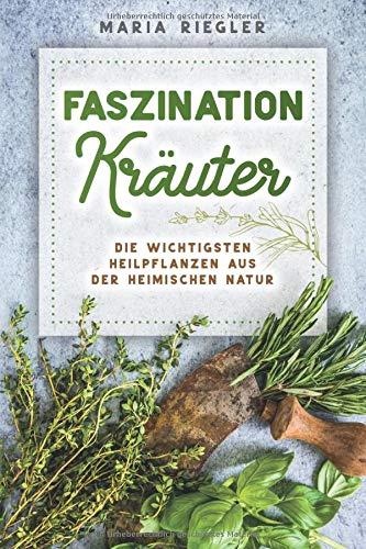 Faszination Kräuter - Die wichtigsten Heilpflanzen aus der heimischen Natur