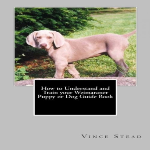 How to Understand and Train your Weimaraner Puppy or Dog Guide Book cover art