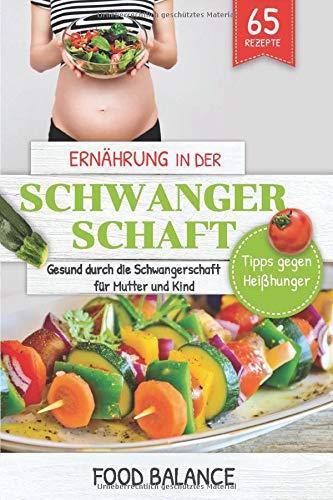 Ernährung in der Schwangerschaft: Gesund durch die Schwangerschaft für Mutter und Kind  Tipps gegen Heißhunger mit 65 Rezepten (Gesunde Ernährung in der Schwangerschaft, Band 1)