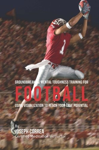 Groundbreaking Mental Toughness Training for Football: Using Visualization to Reach Your True Potential