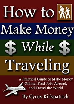 How to Make Money While Traveling: A Practical Guide to Make Money Online, Find Jobs Abroad, and Travel the World (Cyrus Kirkpatrick Lifestyle Design Book 3) by [Cyrus Kirkpatrick]