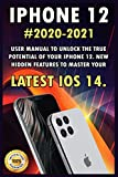 iPHONE 12: 2020-2021 User Manual to Unlock the True Potential of Your iPhone 12. New Hidden Features to Master Your Latest iOS 14