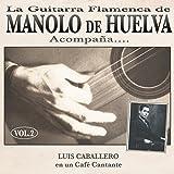 La Guitarra Flamenca de Manolo de Huelva Acompaña ... Luis Caballero en un Café Cantante Vol. 2