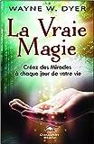 La Vraie Magie - Créez des Miracles à chaque jour de votre vie de Dr. Wayne W. Dyer ( 3 janvier 2015 )