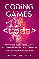 Coding Games: Advanced Guide for Gaming Programmers and Developers to Master the Art of Coding Front Cover