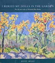 I Buried My Dolls in the Garden: The Life and Works of Elizabeth Blair Barber (Life and Works of Elzabeth Blair Barber)