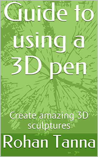 Guide to using a 3D pen: Create amazing 3D sculptures