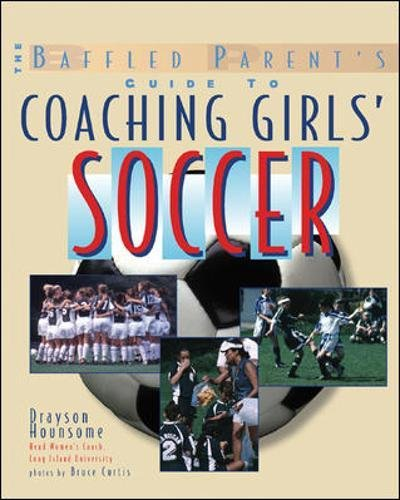 The Baffled Parent's Guide to Coaching Girls' Soccer (Baffled Parents Guides)