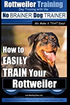 Rottweiler Training, Dog Training with the No BRAINER dog TRAINER ~ We make it THAT easy!: How to EASILY TRAIN Your Rottwe...