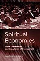 Spiritual Economies: Islam, Globalization, and the Afterlife of Development (Expertise: Cultures and Technologies of Knowledge)