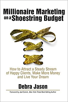 Millionaire Marketing on a Shoestring Budget: How to Attract a Steady Stream of Happy Clients, Make More Money and Live Your Dream by [Debra Jason, Joel Comm]