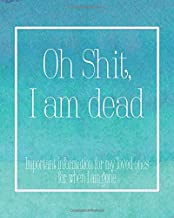 Oh Shit I Am Dead: Important Information For My Loved Ones For When I Am Gone