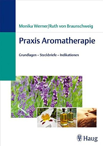 Praxis Aromatherapie: Grundlagen - Steckbriefe- Indikationen