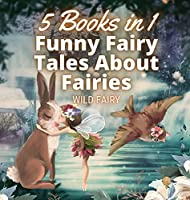 Funny Fairy Tales About Fairies: 5 Books in 1