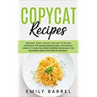 Copycat Recipes: Delicious, Quick, Healthy and Easy to Follow Cookbook For Making Your Favorite Restaurant Dishes at Home. Including Cooking Techniques for Beginners From Appetizers to Desserts. Kindle Edition by Emily Barrel for Free