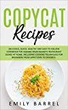 Copycat Recipes: Delicious, Quick, Healthy and Easy to Follow Cookbook For Making Your Favorite Restaurant Dishes at Home. Including Cooking Techniques for Beginners From Appetizers to Desserts.