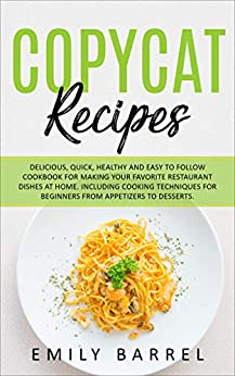 Copycat Recipes: Delicious, Quick, Healthy and Easy to Follow Cookbook For Making Your Favorite Restaurant Dishes at Home. Including Cooking Techniques for Beginners From Appetizers to Desserts. by [Emily Barrel]