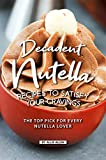 Decadent Nutella Recipes to Satisfy Your Cravings: The Top Pick for Every Nutella Lover (English Edition)