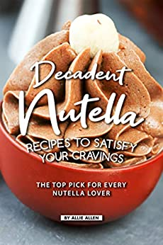 Decadent Nutella Recipes to Satisfy Your Cravings: The Top Pick for Every Nutella Lover by [Allie Allen]