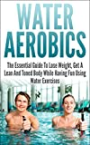 Water Aerobics: The Essential Guide To Lose Weight, Get A Lean And Toned Body While Having Fun Using Water Exercises (water aerobics, water exercises, ... water fitness, have fun) (English Edition)