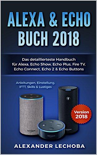 Amazon Echo Buch 2018: Das detaillierteste Handbuch für Alexa, Echo Show, Echo Plus, Fire TV, Echo Connect, Echo 2 & Echo Buttons - Anleitung, Einstellung, ... 2 (2. Auflage / 2018) (German Edition)