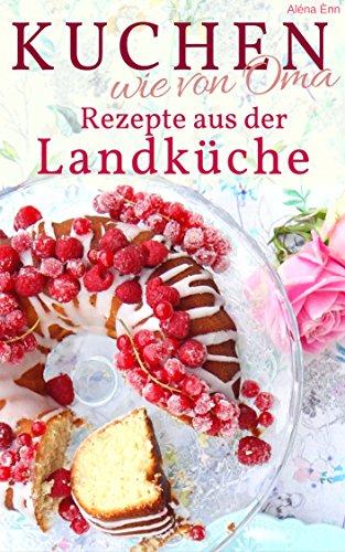 Kuchen backen wie Oma - Rezepte aus der Landküche: Rezepte aus Omas Küche: Kuchen, Torten u.v.m. (Backen - die besten Rezepte)