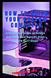 How to Build Your Custom Computer: A Simplified Guide to Design and Build your own PC from Scratch in 17 Steps
