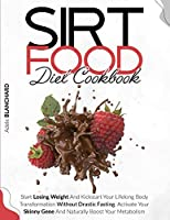 Sirtfood Diet Cookbook: Start Losing Weight and Kickstart Your Lifelong Body Transformation Without Drastic Fasting. Activate Your Skinny Gene and Naturally Boost Your Metabolism