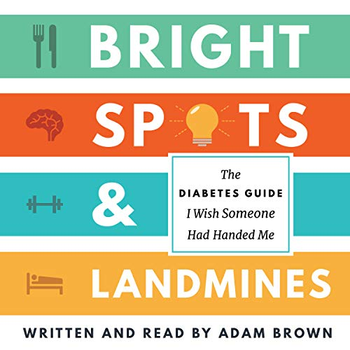 Bright Spots & Landmines     The Diabetes Guide I Wish Someone Had Handed Me              Written by:                                                                                                                                 Adam Brown                               Narrated by:                                                                                                                                 Adam Brown                      Length: 4 hrs and 40 mins     Not rated yet     Overall 0.0