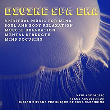 Divine Spa Era (Spiritual Music For Mind, Soul And Body Relaxation, Muscle Relaxation, Mental Strength, Mind Focusing) (New Age Music, Indian Dhyana Technique Of Soul Cleansing, Peace Acquisition)