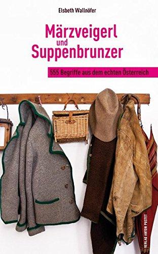 Märzveigerl und Suppenbrunzer: 555 Begriffe aus dem echten Österreich
