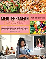 Mediterranean Diet Cookbook for Beginners: Dr. White Diet Plan Series 120 Recipes Suitable for Those Who Have Never Cooked in Their Lives Approach The Dietary Path That Will Make You Lose Weight Naturally and Stress-Free