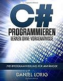 C# Programmieren Lernen ohne Vorkenntnisse: .NET-Programmierung für Anfänger - Daniel Lorig