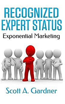 Recognized Expert Status: Exponential Marketing by [Scott Gardner]