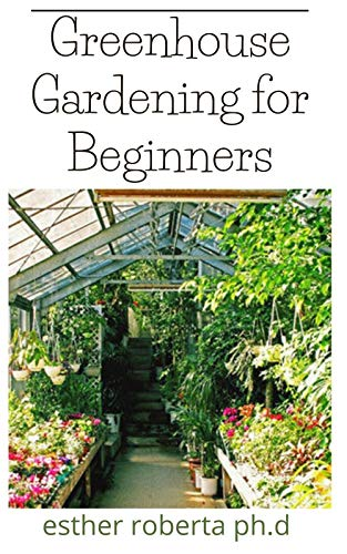 Greenhouse Gardening for Beginners: Prefect Guide for Beginners to Build a Greenhouse Garden and Start Growing Fruits, Vegetables, and Herbs by [ESTHER  ROBERTA PH.D ]