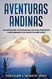 AVENTURAS ANDINAS: UNA BÚSQUEDA INESPERADA DEL SENTIDO, PROPÓSITO Y DESCUBRIMIENTO A TRAVÉS DE TRES PA�SES