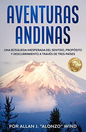 AVENTURAS ANDINAS: UNA BÚSQUEDA INESPERADA DEL SENTIDO, PROPÓSITO Y DESCUBRIMIENTO A TRAVÉS DE TRES PAÍSES